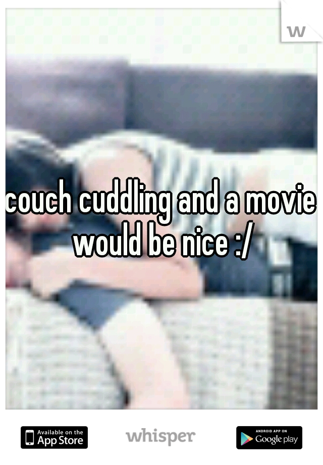 couch cuddling and a movie would be nice :/