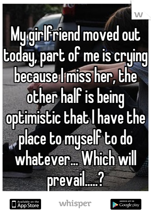 My girlfriend moved out today, part of me is crying because I miss her, the other half is being optimistic that I have the place to myself to do whatever... Which will prevail.....?