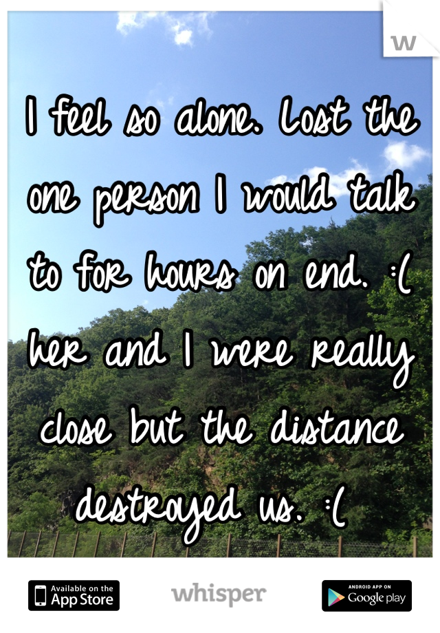 I feel so alone. Lost the one person I would talk to for hours on end. :( her and I were really close but the distance destroyed us. :(