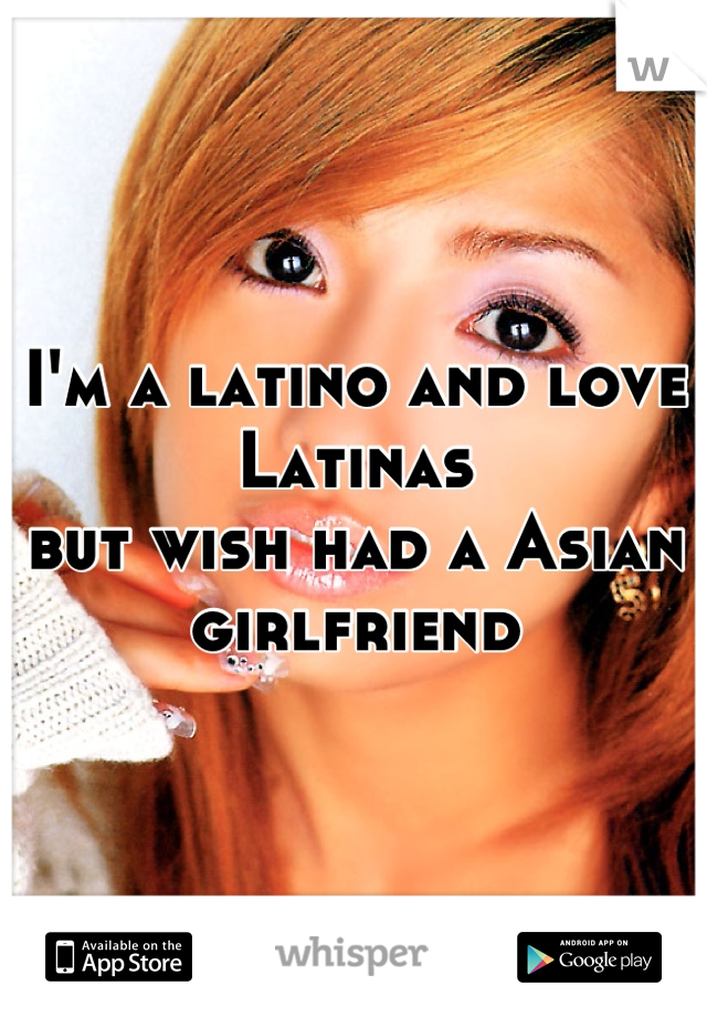 I'm a latino and love Latinas  but wish had a Asian girlfriend