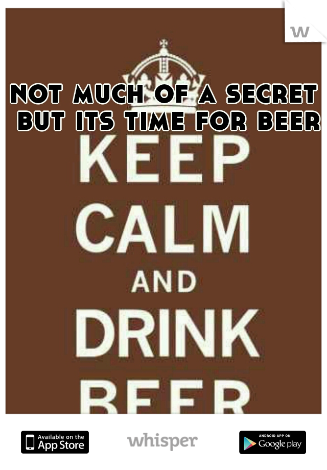 not much of a secret but its time for beer