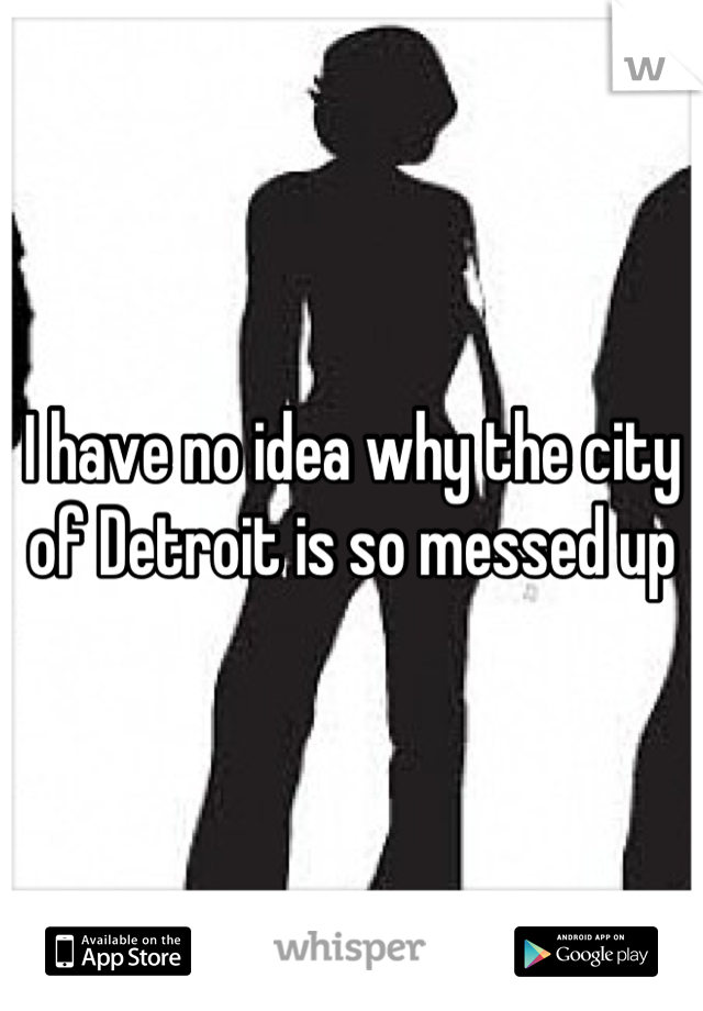 I have no idea why the city of Detroit is so messed up