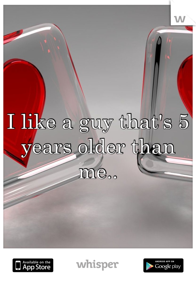 I like a guy that's 5 years older than me..