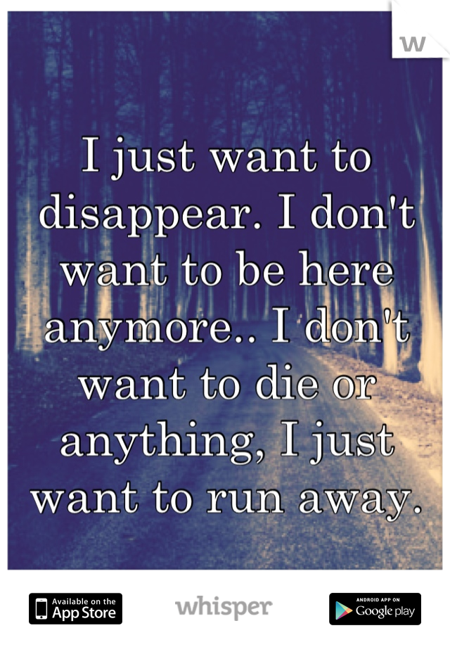 I just want to disappear. I don't want to be here anymore.. I don't want to die or anything, I just want to run away.
