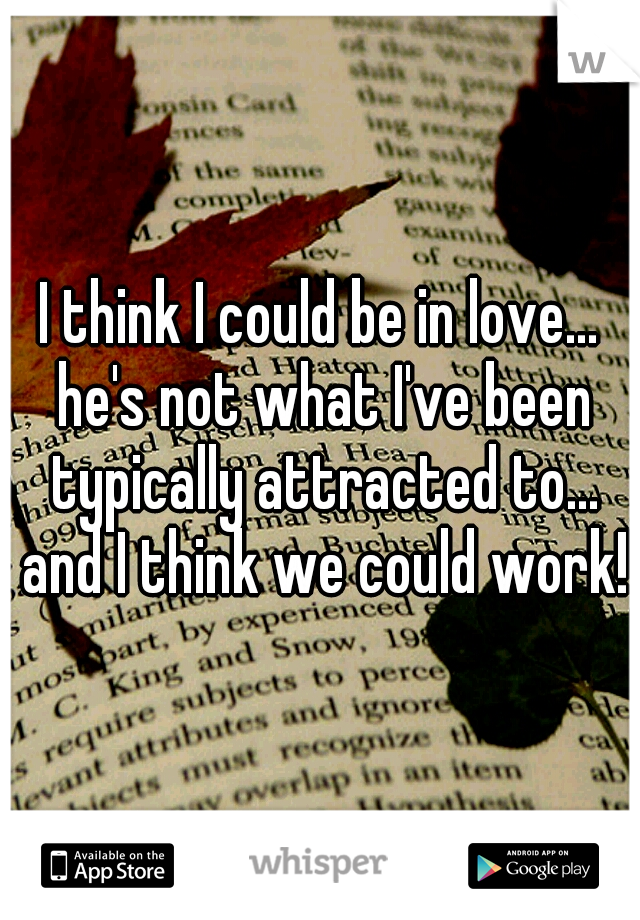 I think I could be in love... he's not what I've been typically attracted to... and I think we could work!