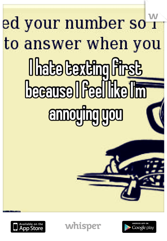 I hate texting first because I feel like I'm annoying you