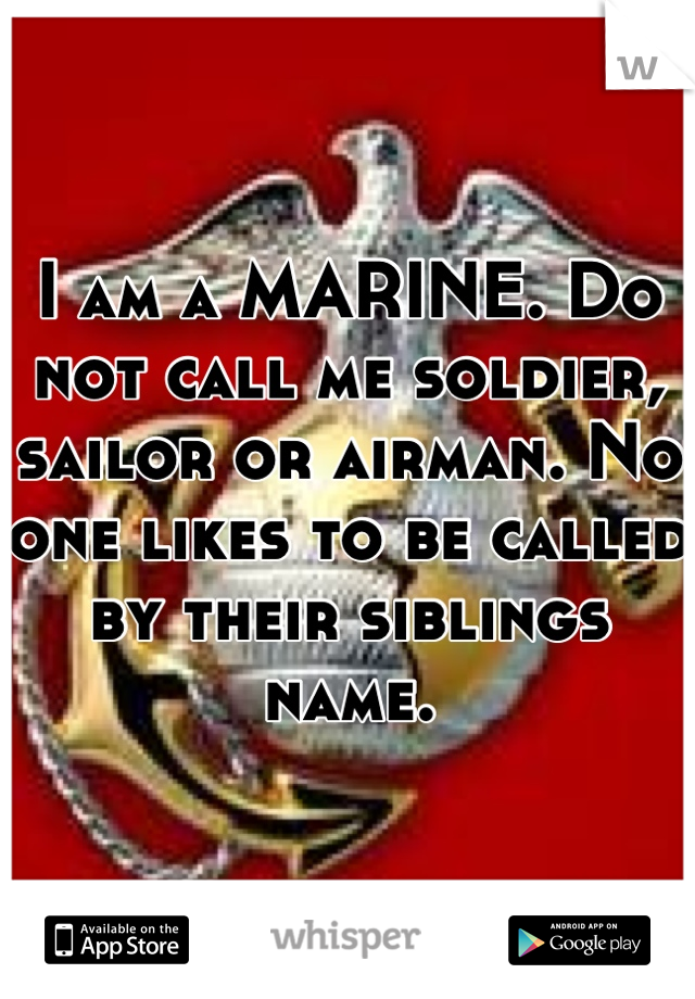I am a MARINE. Do not call me soldier, sailor or airman. No one likes to be called by their siblings name.