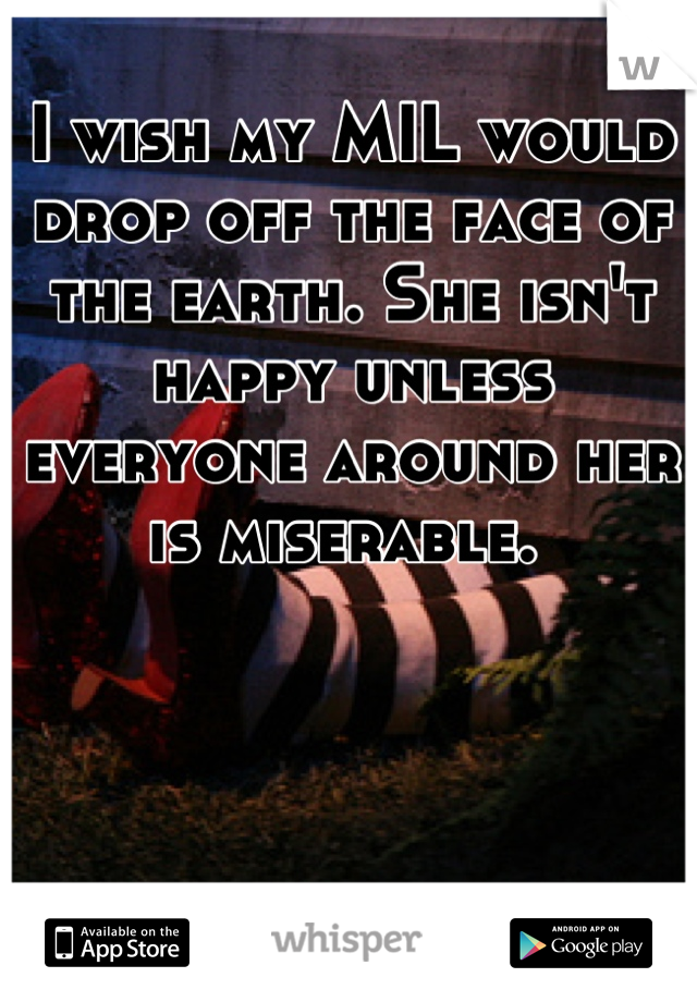 I wish my MIL would drop off the face of the earth. She isn't happy unless everyone around her is miserable.
