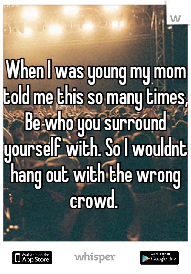 When I was young my mom told me this so many times, Be who you surround yourself with. So I wouldnt hang out with the wrong crowd.