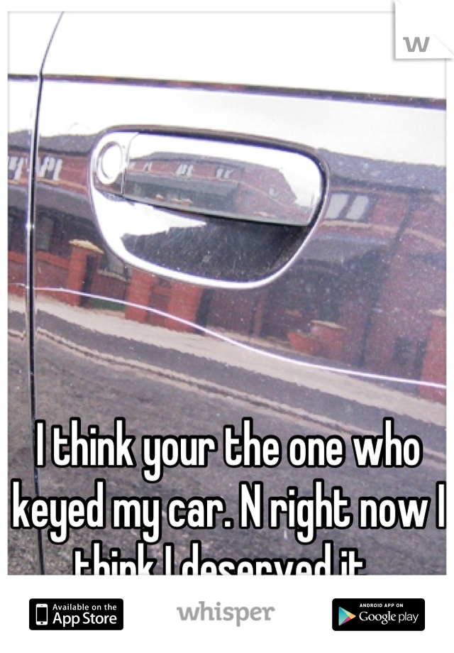I think your the one who keyed my car. N right now I think I deserved it.