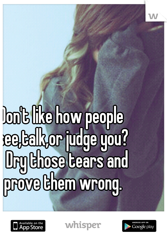 Don't like how people see,talk,or judge you?  Dry those tears and prove them wrong.