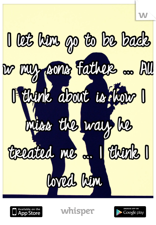 I let him go to be back w my sons father ... All I think about is how I miss the way he treated me ... I think I loved him