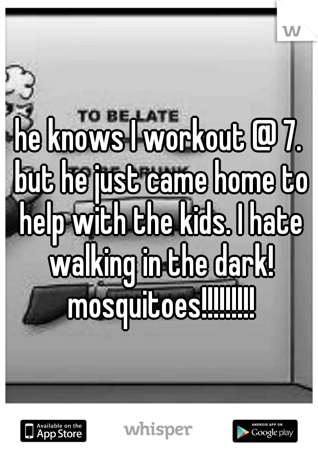 he knows I workout @ 7. but he just came home to help with the kids. I hate walking in the dark! mosquitoes!!!!!!!!!