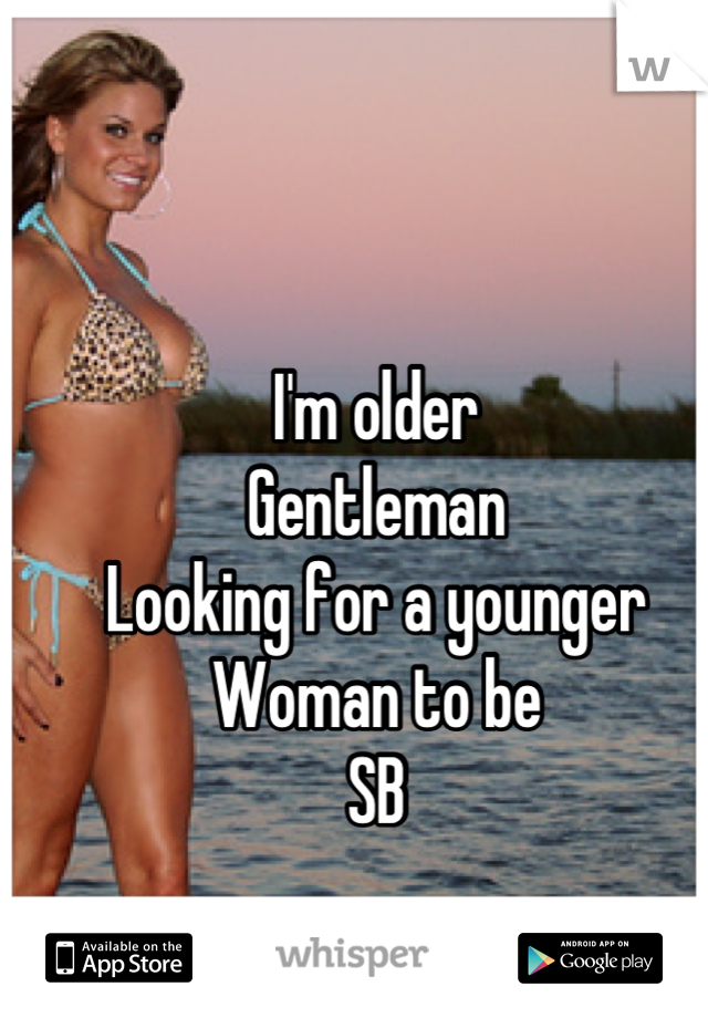 I'm older Gentleman  Looking for a younger Woman to be  SB