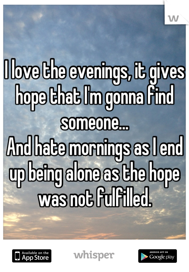 I love the evenings, it gives hope that I'm gonna find someone... And hate mornings as I end up being alone as the hope was not fulfilled.