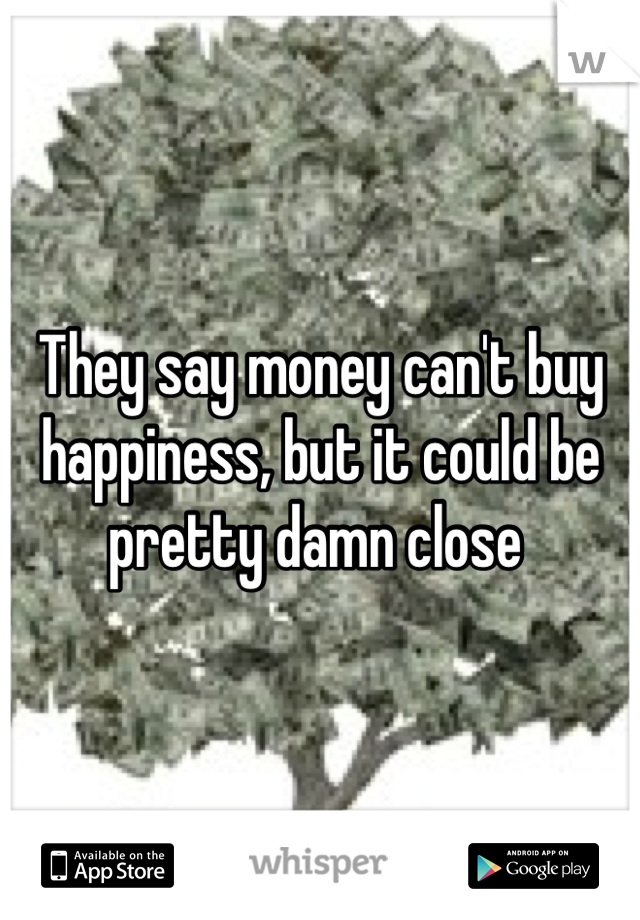 They say money can't buy happiness, but it could be pretty damn close
