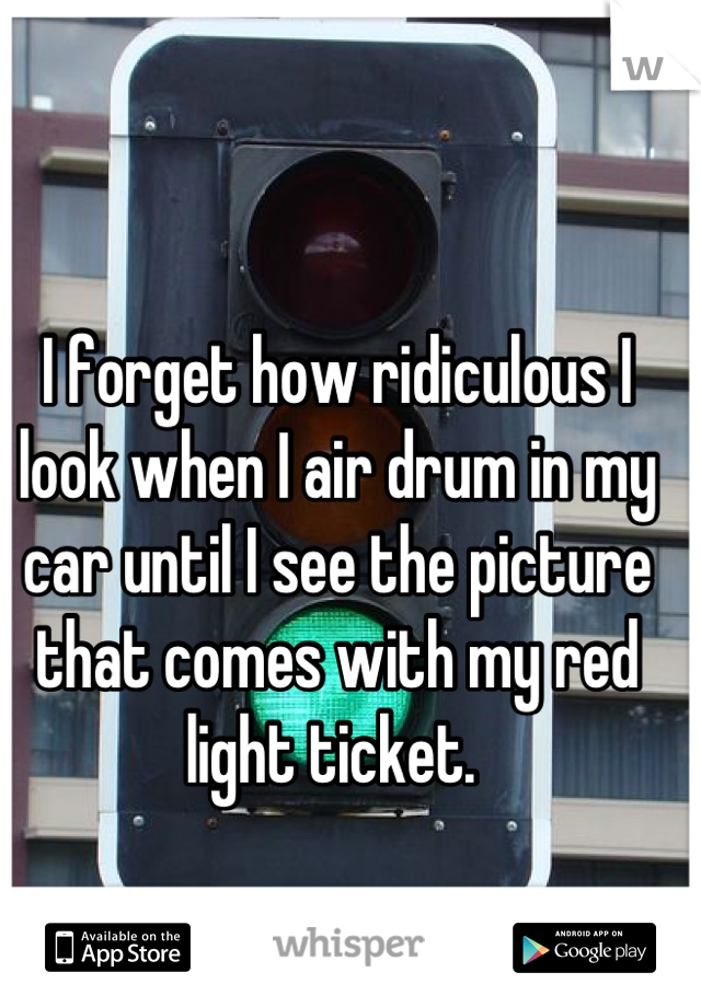 I forget how ridiculous I look when I air drum in my car until I see the picture that comes with my red light ticket.