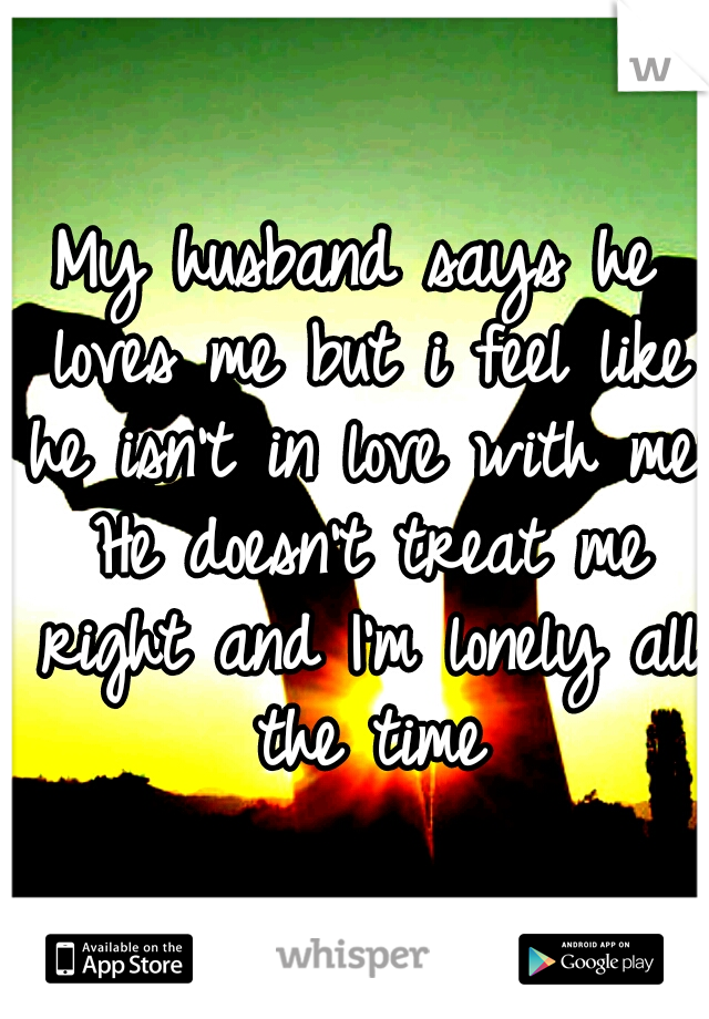 My husband says he loves me but i feel like he isn't in love with me. He doesn't treat me right and I'm lonely all the time