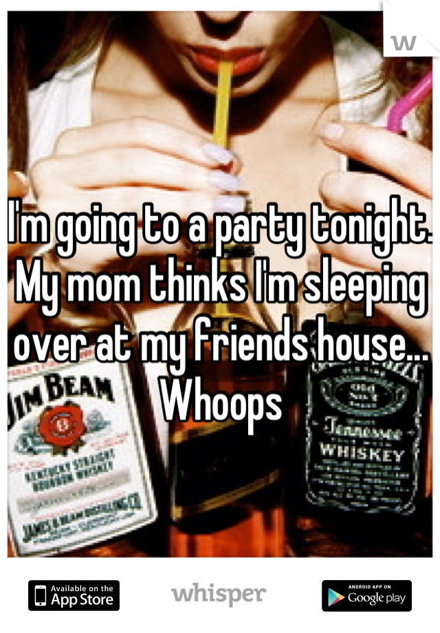 I'm going to a party tonight.  My mom thinks I'm sleeping over at my friends house... Whoops