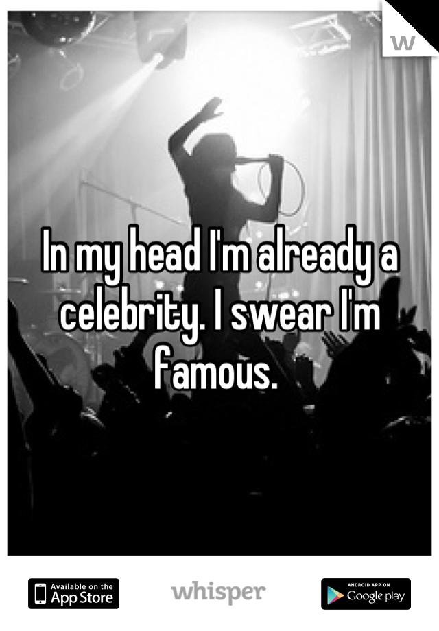 In my head I'm already a celebrity. I swear I'm famous.