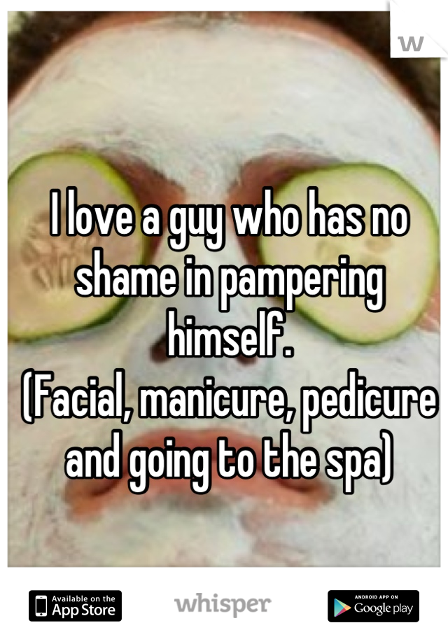 I love a guy who has no shame in pampering himself.  (Facial, manicure, pedicure and going to the spa)