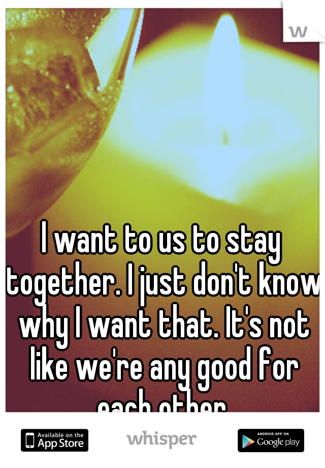 I want to us to stay together. I just don't know why I want that. It's not like we're any good for each other.