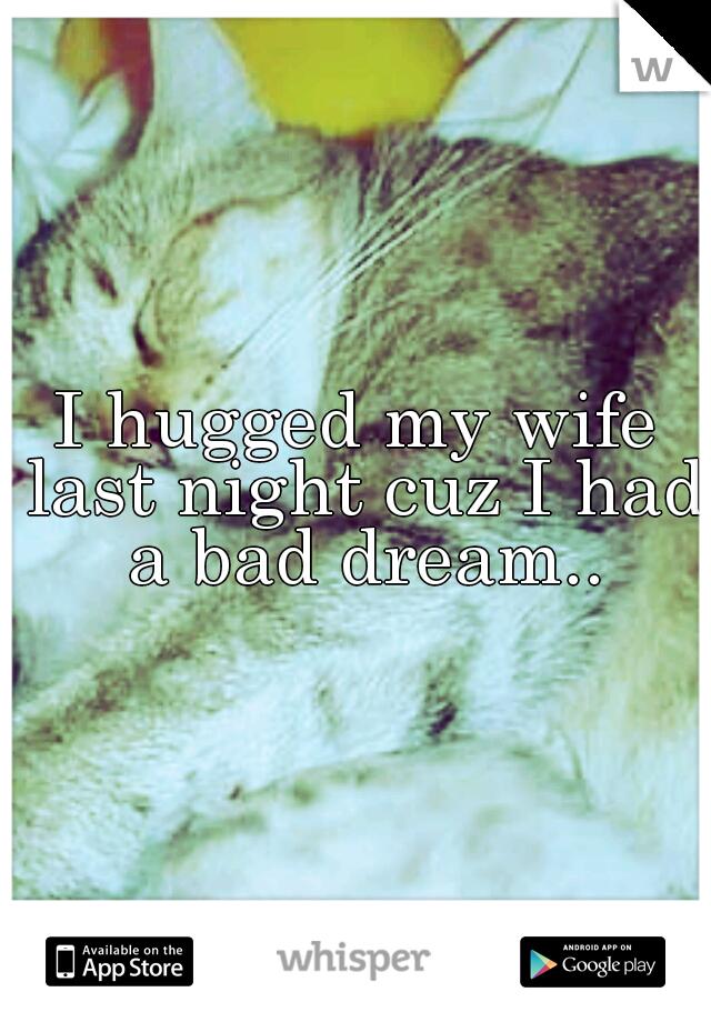 I hugged my wife last night cuz I had a bad dream..