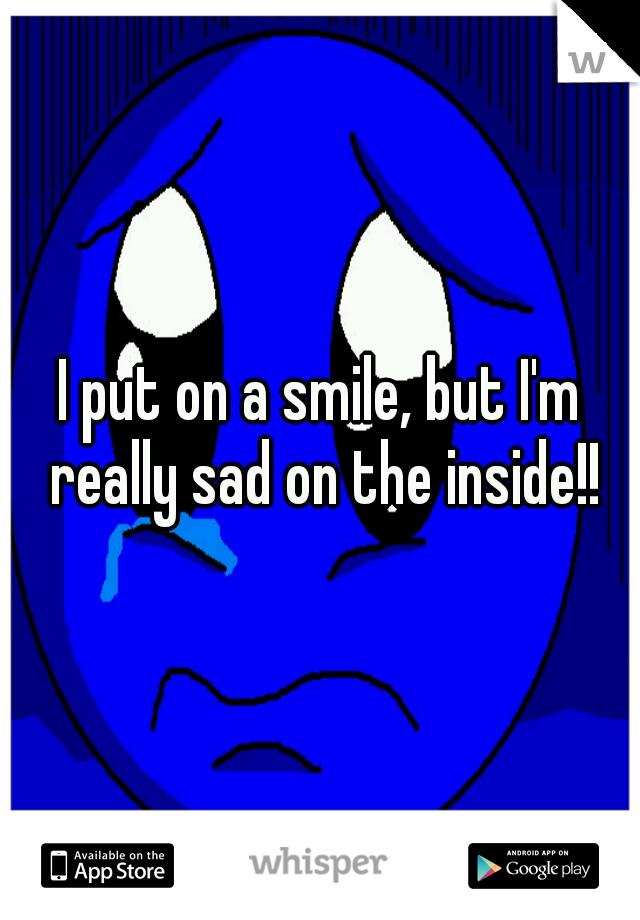 I put on a smile, but I'm really sad on the inside!!