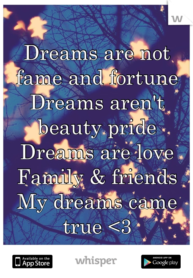 Dreams are not fame and fortune Dreams aren't beauty pride Dreams are love Family & friends My dreams came true <3