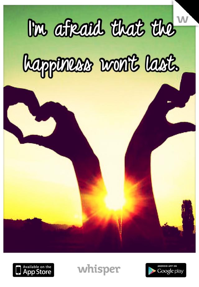 I'm afraid that the happiness won't last.