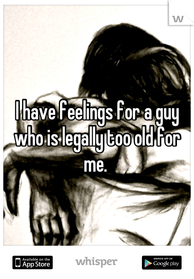 I have feelings for a guy who is legally too old for me.