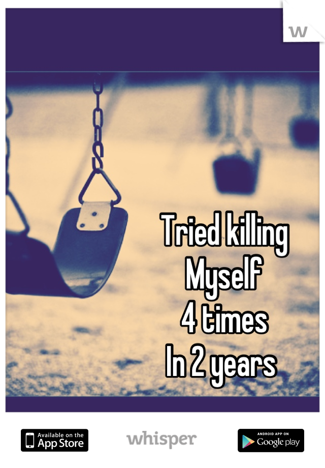 Tried killing  Myself  4 times In 2 years
