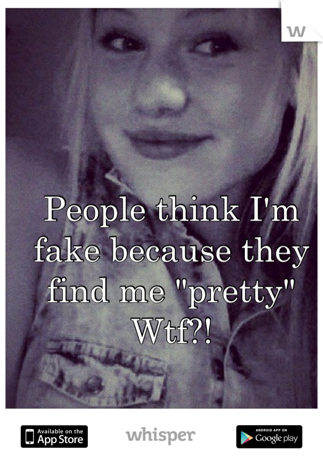 """People think I'm fake because they find me """"pretty""""  Wtf?!"""