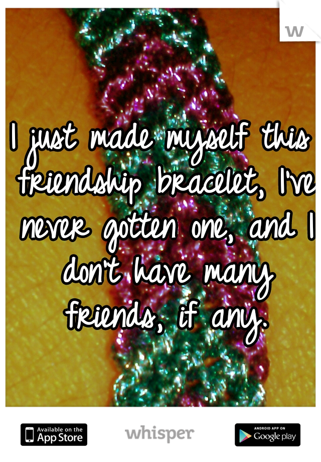 I just made myself this friendship bracelet, I've never gotten one, and I don't have many friends, if any.