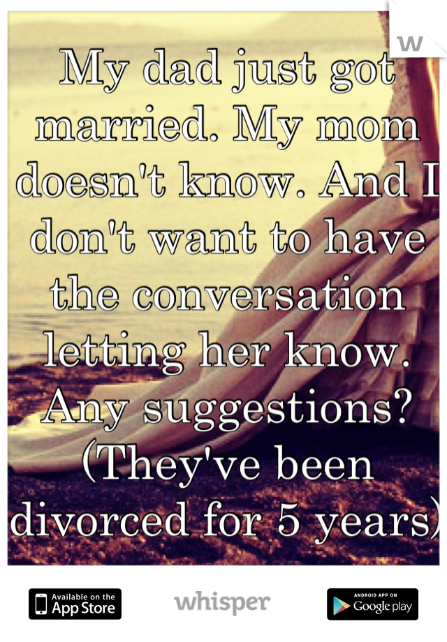 My dad just got married. My mom doesn't know. And I don't want to have the conversation letting her know. Any suggestions? (They've been divorced for 5 years)