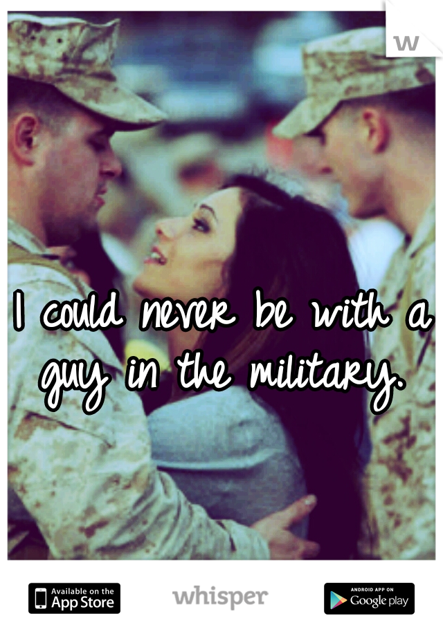 I could never be with a guy in the military.