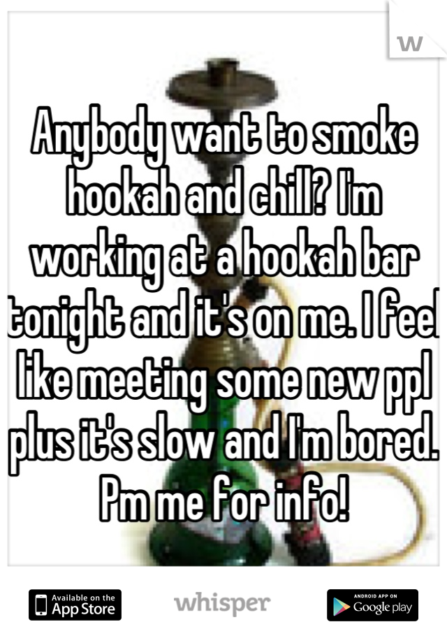 Anybody want to smoke hookah and chill? I'm working at a hookah bar tonight and it's on me. I feel like meeting some new ppl plus it's slow and I'm bored. Pm me for info!