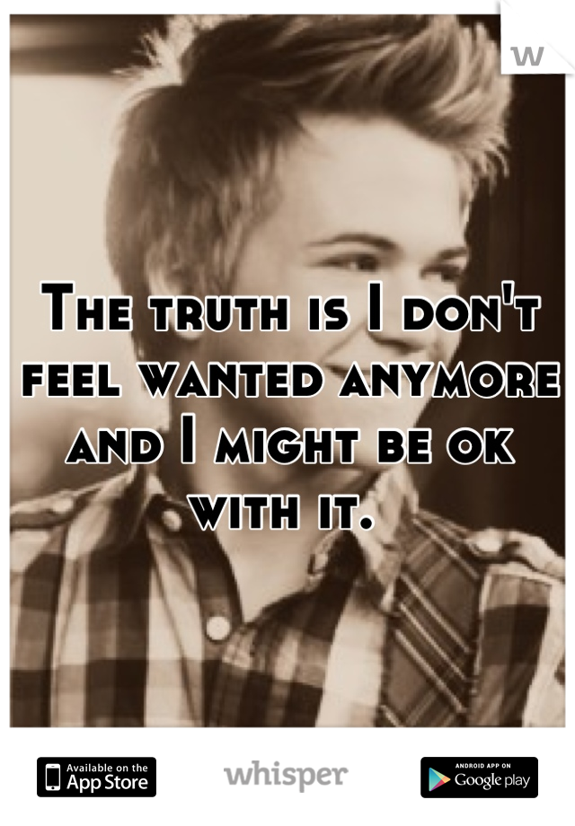 The truth is I don't feel wanted anymore and I might be ok with it.