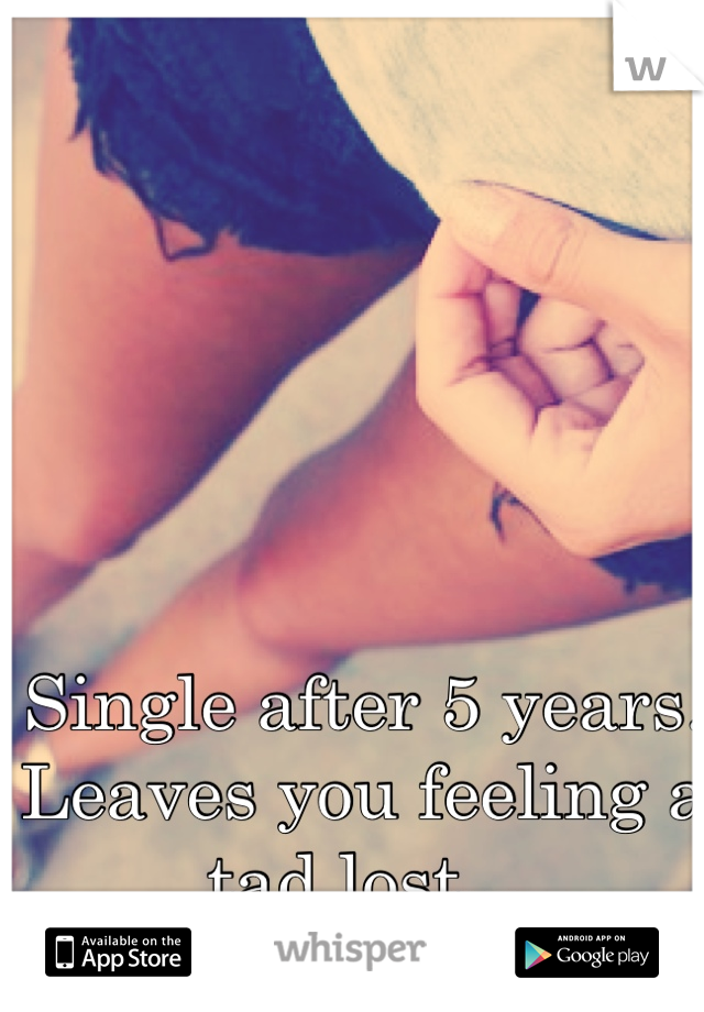 Single after 5 years. Leaves you feeling a tad lost...