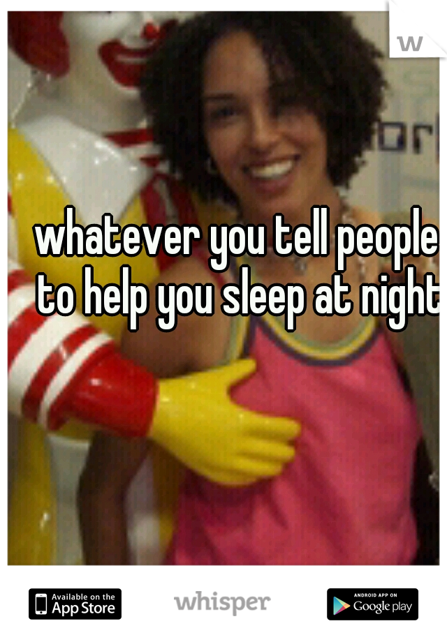whatever you tell people to help you sleep at night