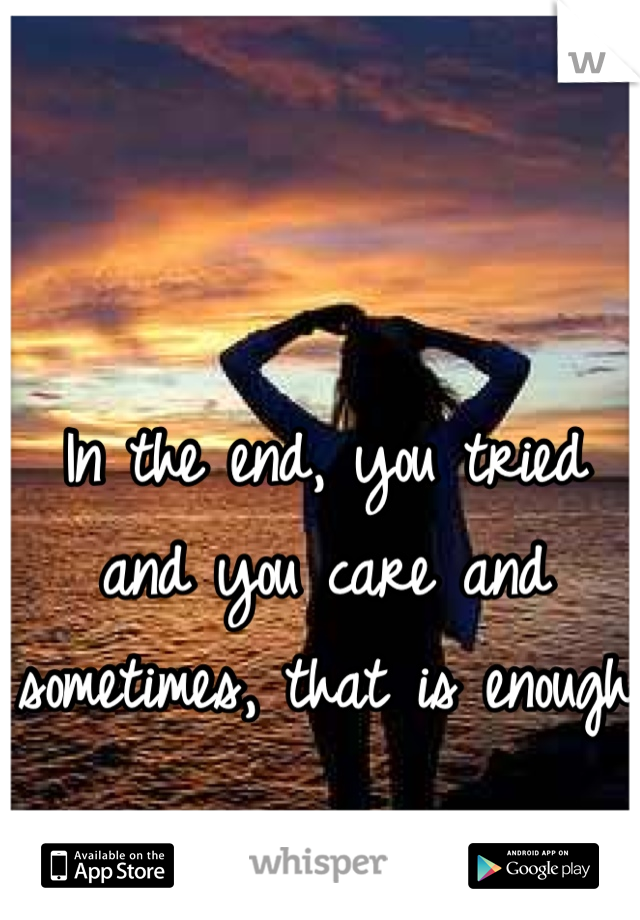 In the end, you tried and you care and sometimes, that is enough