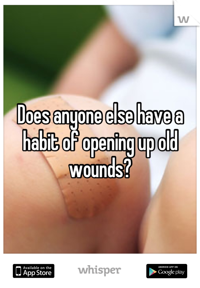 Does anyone else have a habit of opening up old wounds?