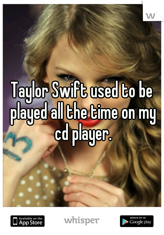 Taylor Swift used to be played all the time on my cd player.