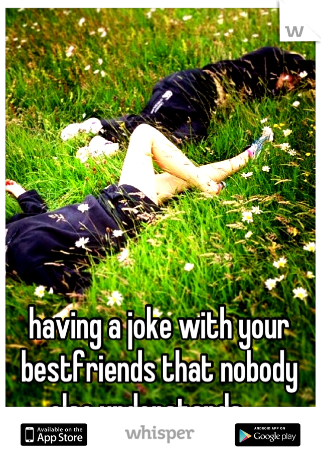 having a joke with your bestfriends that nobody else understands ❤