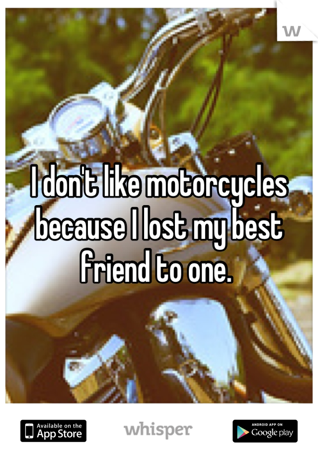 I don't like motorcycles because I lost my best friend to one.
