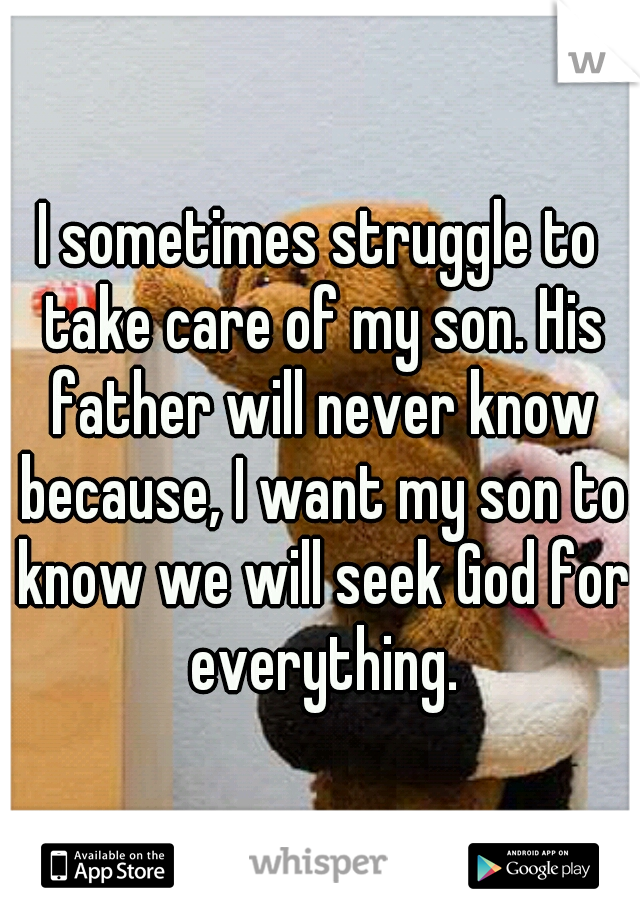 I sometimes struggle to take care of my son. His father will never know because, I want my son to know we will seek God for everything.
