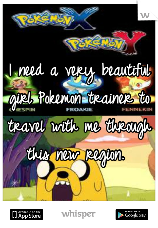 I need a very beautiful girl Pokemon trainer to travel with me through this new region.