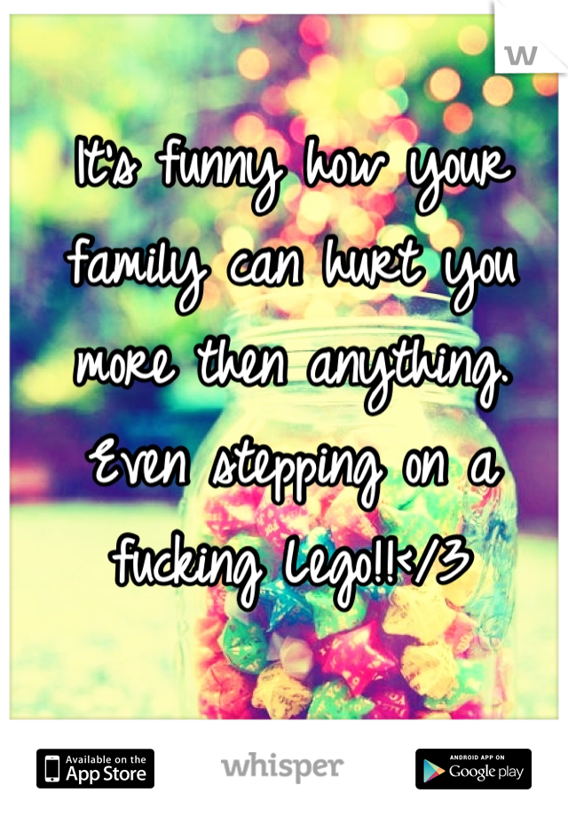 It's funny how your family can hurt you more then anything. Even stepping on a fucking Lego!!</3