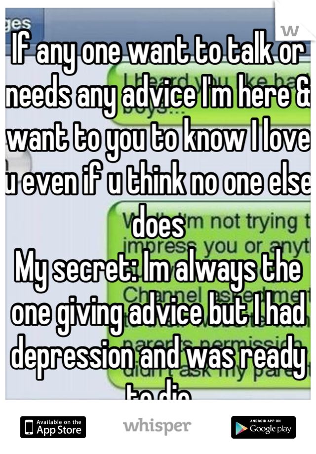 If any one want to talk or needs any advice I'm here & want to you to know I love u even if u think no one else does My secret: Im always the one giving advice but I had depression and was ready to die