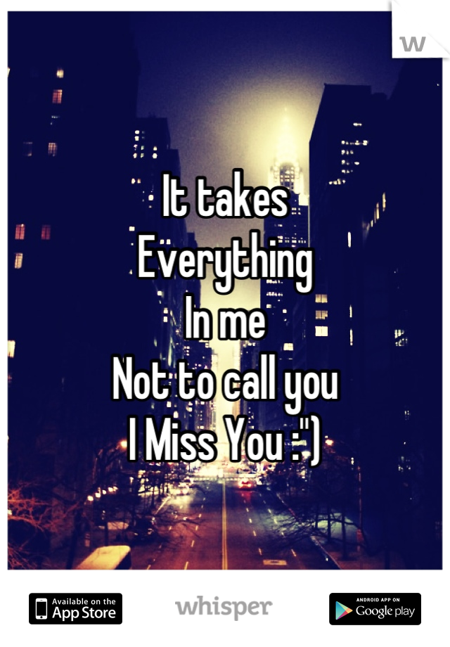 "It takes Everything In me Not to call you  I Miss You :"")"